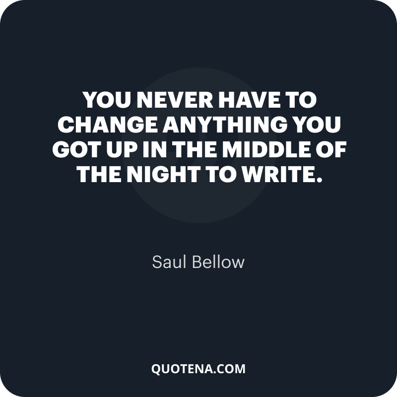 """""""You never have to change anything you got up in the middle of the night to write."""" – Saul Bellow"""