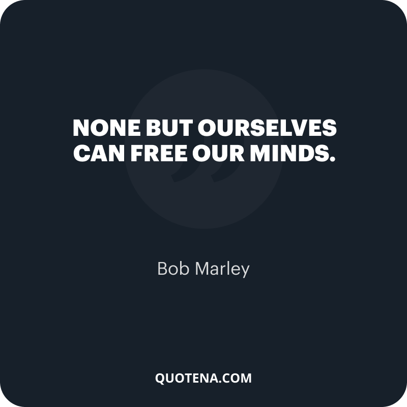 """""""None but ourselves can free our minds."""" – Bob Marley"""