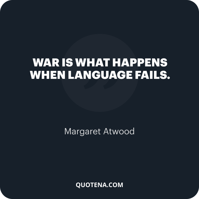 """""""War is what happens when language fails."""" – Margaret Atwood"""