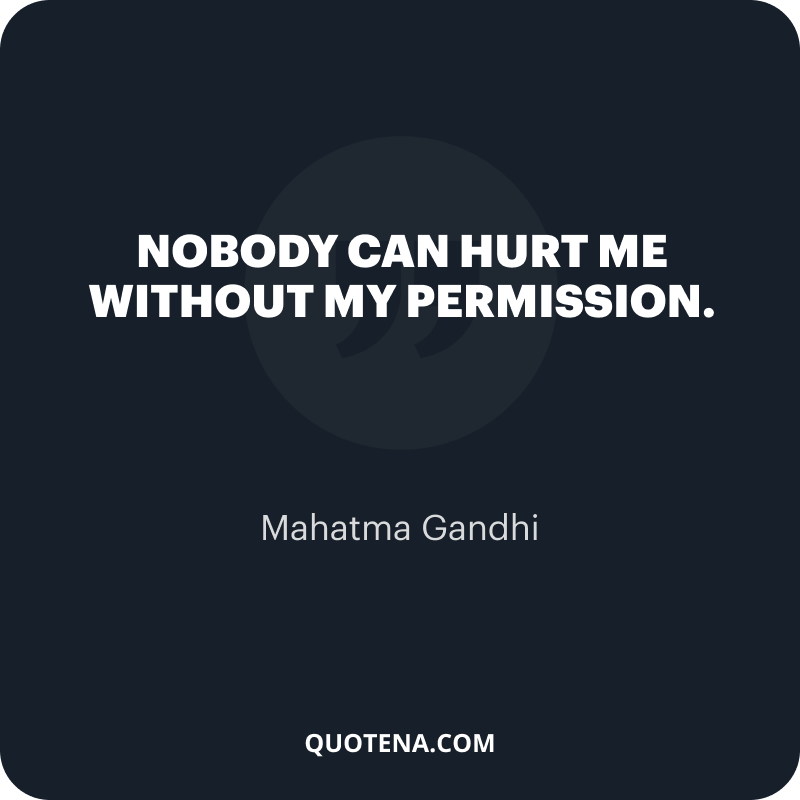 """""""Nobody can hurt me without my permission."""" – Mahatma Gandhi"""