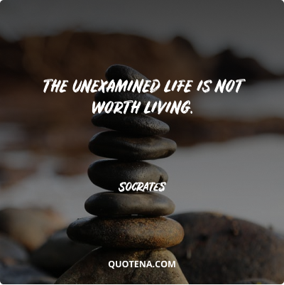 """""""The unexamined life is not worth living."""" – Socrates"""
