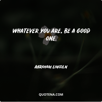 """""""Whatever you are, be a good one."""" – Abraham Lincoln"""