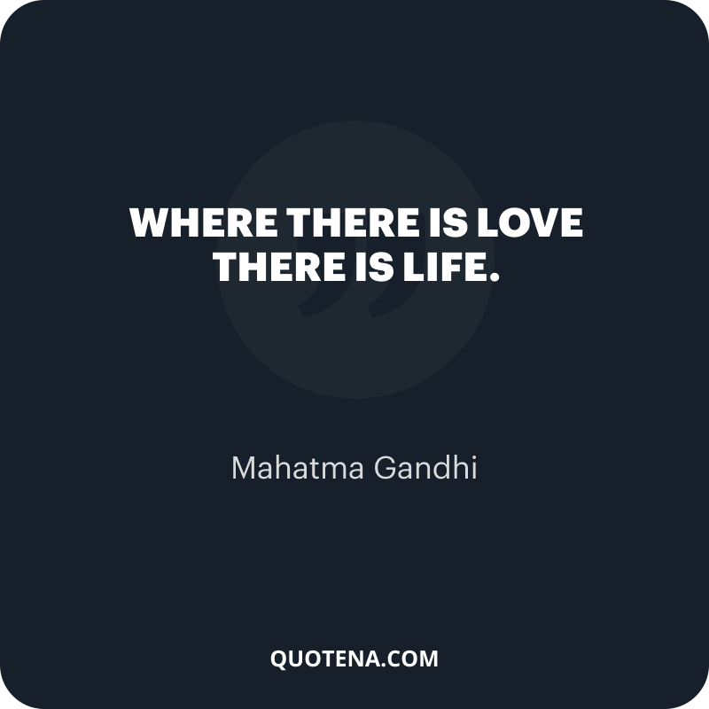"""""""Where there is love there is life."""" – Mahatma Gandhi"""