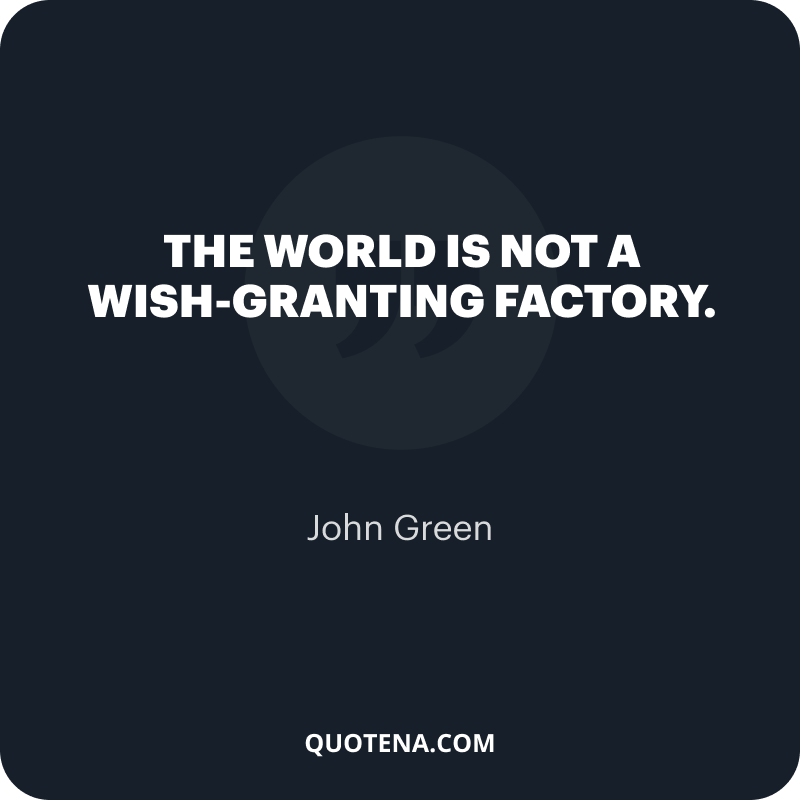 """""""The world is not a wish-granting factory."""" – John Green"""