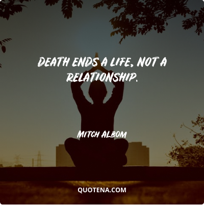 """""""Death ends a life, not a relationship."""" – Mitch Albom"""