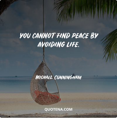 """""""You cannot find peace by avoiding life."""" – Michael Cunningham"""