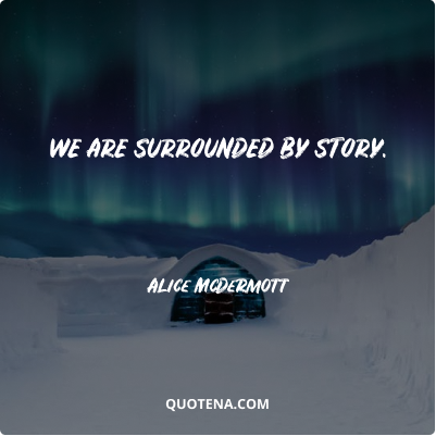 """""""We are surrounded by story."""" – Alice McDermott"""