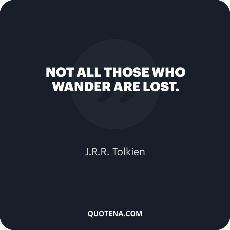 """""""Not all those who wander are lost."""" – J.R.R. Tolkien"""
