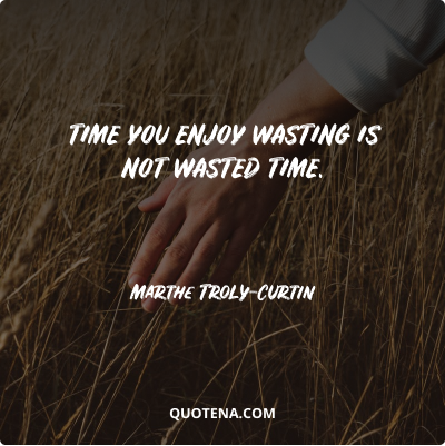 """""""Time you enjoy wasting is not wasted time."""" – Marthe Troly-Curtin"""