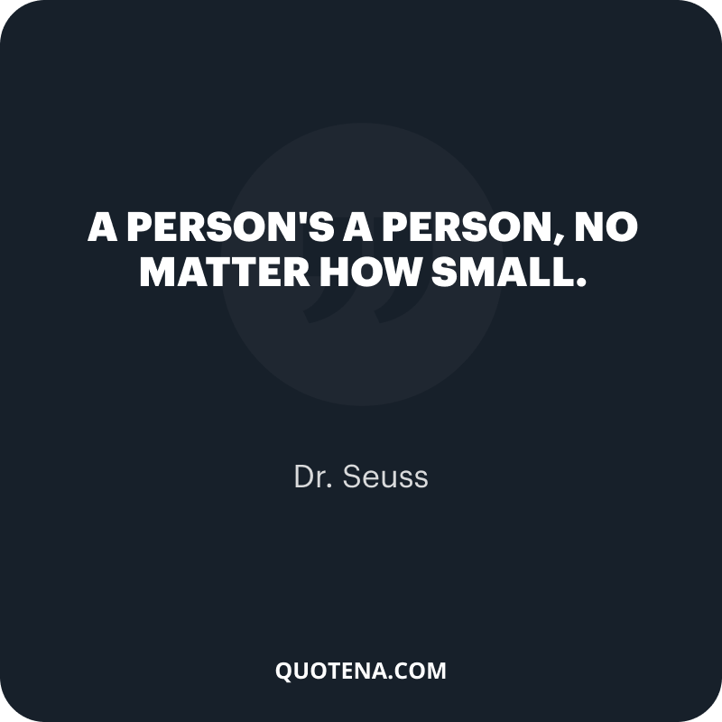 """""""A person's a person, no matter how small."""" – Dr. Seuss"""