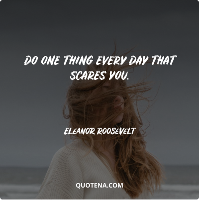 """""""Do one thing every day that scares you."""" – Eleanor Roosevelt"""