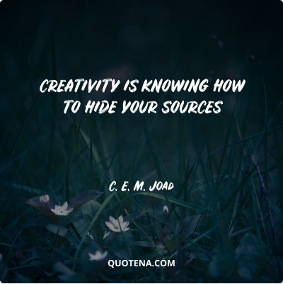 """""""Creativity is knowing how to hide your sources"""" – C. E. M. Joad"""