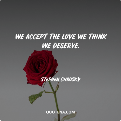 """""""We accept the love we think we deserve."""" – Stephen Chbosky"""