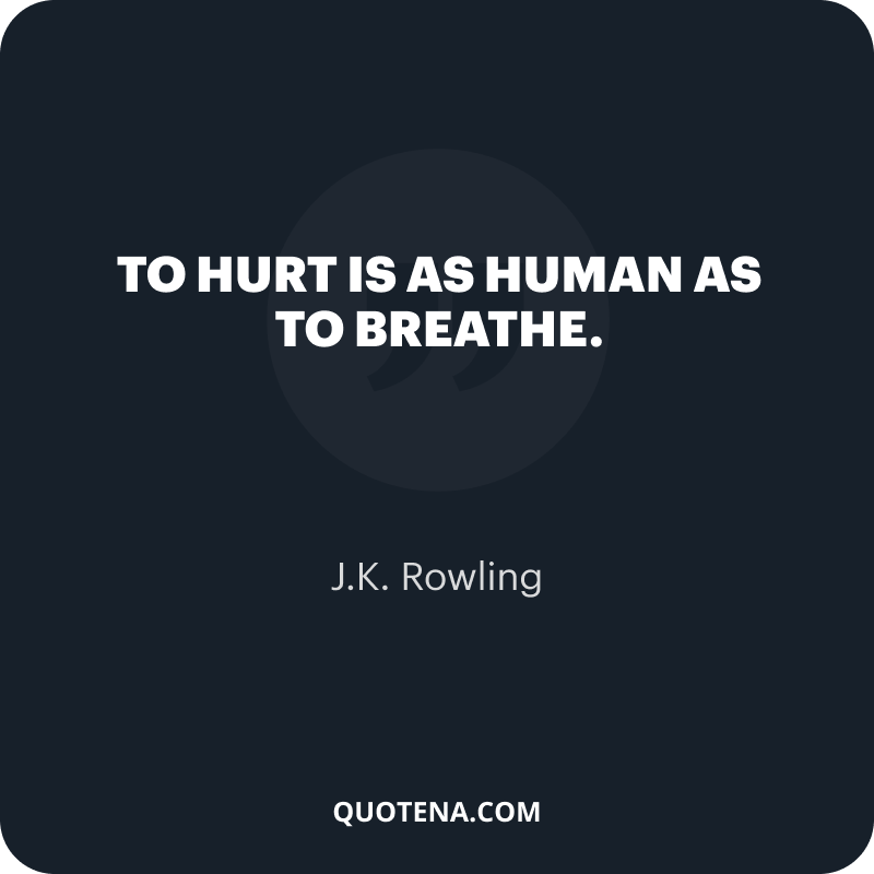 """""""To hurt is as human as to breathe."""" – J.K. Rowling"""