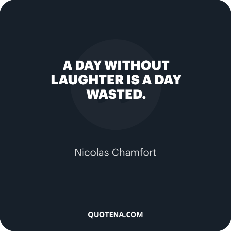 """""""A day without laughter is a day wasted."""" – Nicolas Chamfort"""