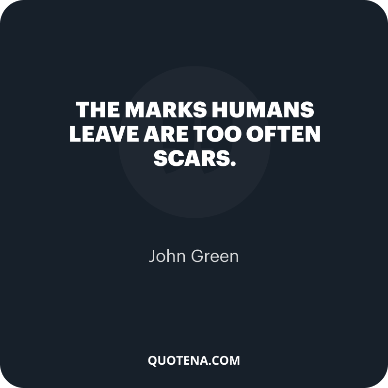 """""""The marks humans leave are too often scars."""" – John Green"""