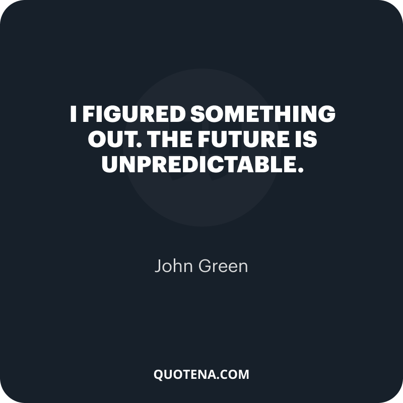 """""""I figured something out. The future is unpredictable."""" – John Green"""
