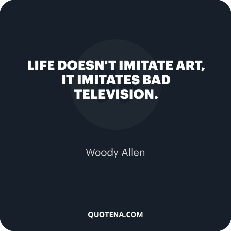 """""""Life doesn't imitate art, it imitates bad television."""" – Woody Allen"""
