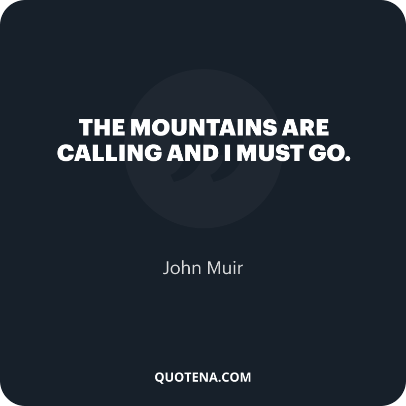 """""""The mountains are calling and I must go."""" – John Muir"""