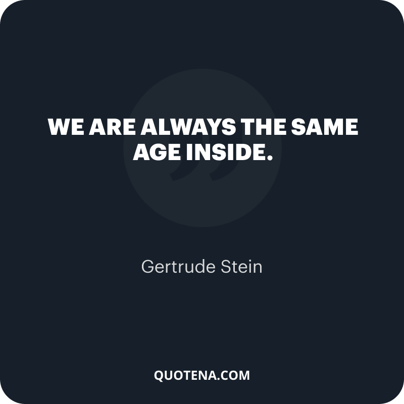 """""""We are always the same age inside. """" – Gertrude Stein"""