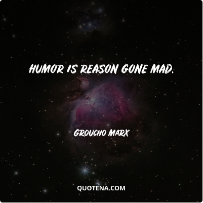 """""""Humor is reason gone mad."""" – Groucho Marx"""