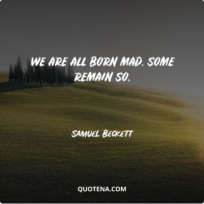 """""""We are all born mad. Some remain so."""" – Samuel Beckett"""