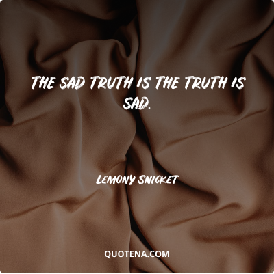 """""""The sad truth is the truth is sad."""" – Lemony Snicket"""