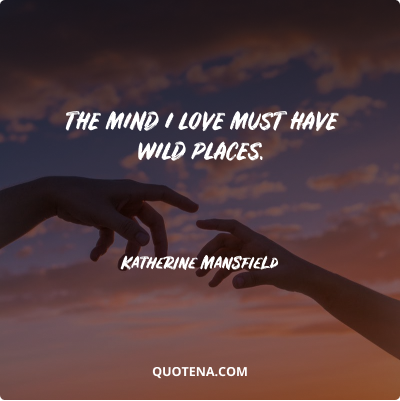 """""""The mind I love must have wild places."""" – Katherine Mansfield"""