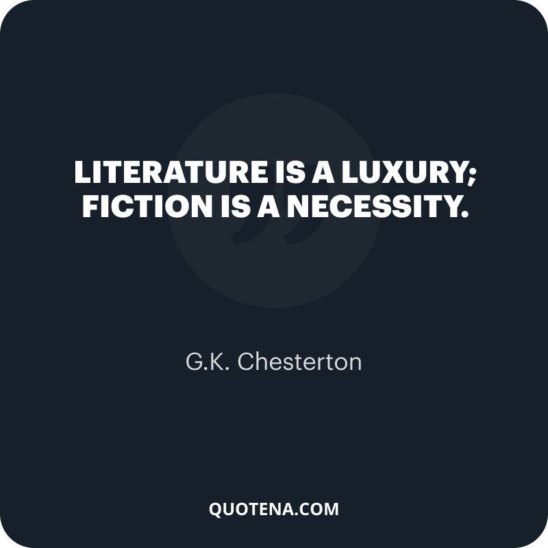 """""""Literature is a luxury; fiction is a necessity."""" – G.K. Chesterton"""