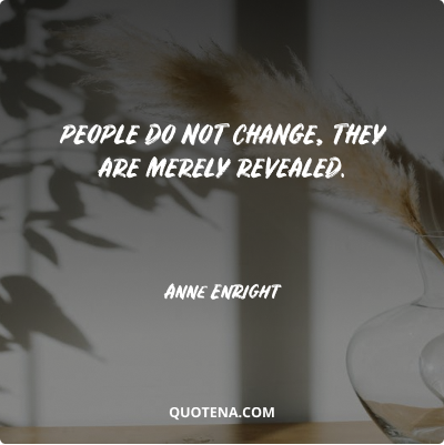 """""""People do not change, they are merely revealed."""" – Anne Enright"""