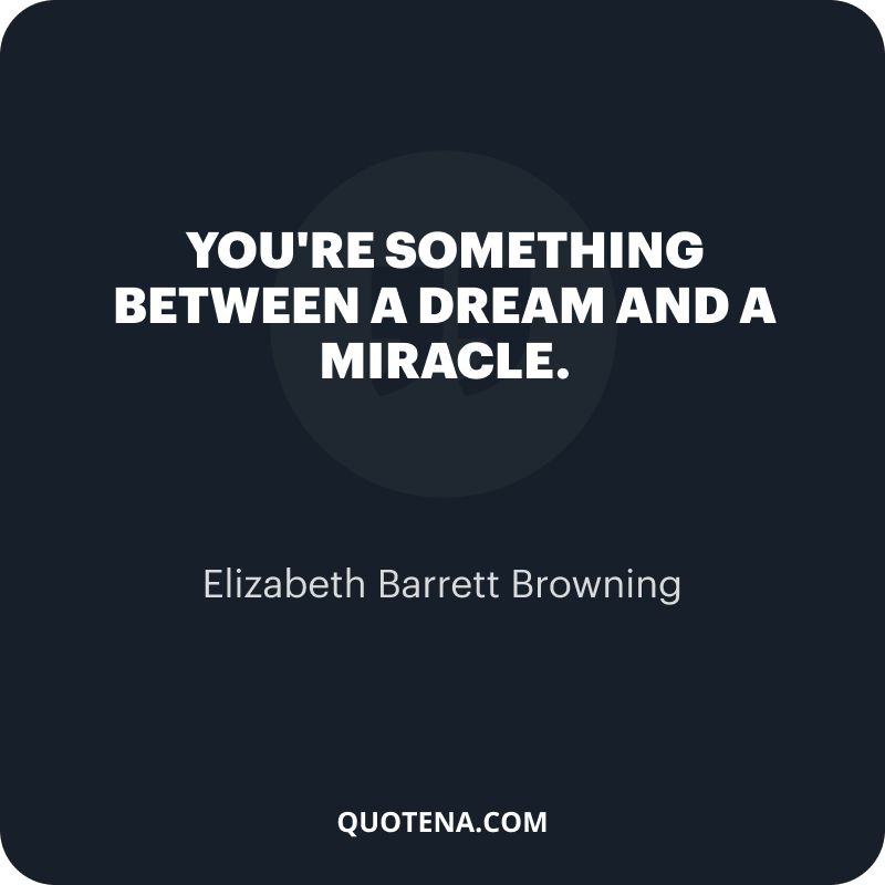 """""""You're something between a dream and a miracle."""" – Elizabeth Barrett Browning"""
