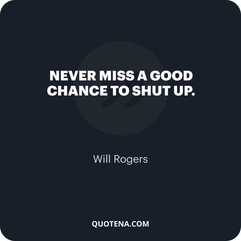 """""""Never miss a good chance to shut up."""" – Will Rogers"""