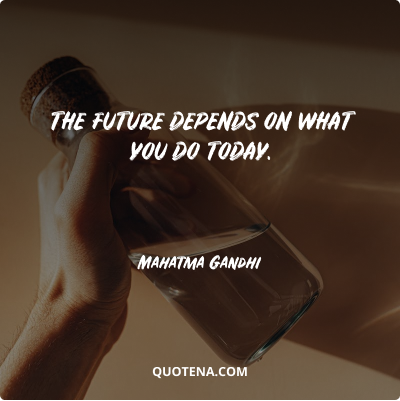 """""""The future depends on what you do today."""" – Mahatma Gandhi"""
