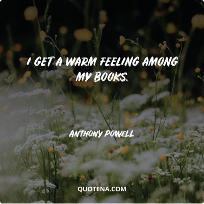 """""""I get a warm feeling among my books."""" – Anthony Powell"""
