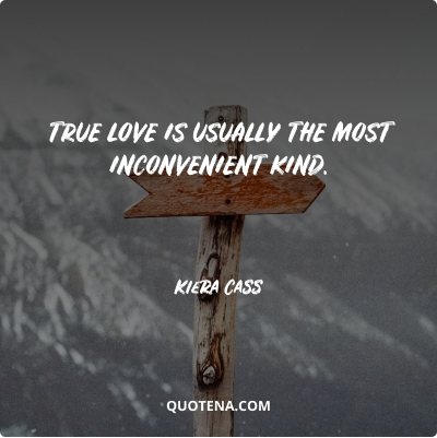 """""""True love is usually the most inconvenient kind."""" – Kiera Cass"""