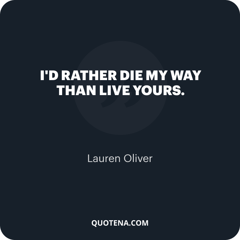 """""""I'd rather die my way than live yours."""" – Lauren Oliver"""