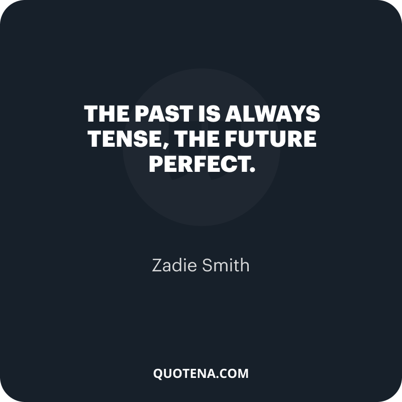 """""""The past is always tense, the future perfect."""" – Zadie Smith"""