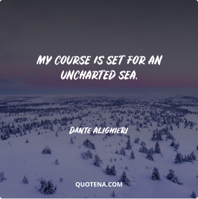 """""""My course is set for an uncharted sea."""" – Dante Alighieri"""