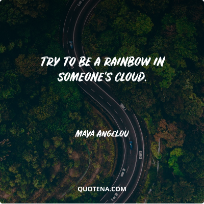 """""""Try to be a rainbow in someone's cloud."""" – Maya Angelou"""
