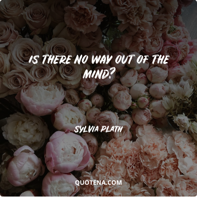 """""""Is there no way out of the mind?"""" – Sylvia Plath"""