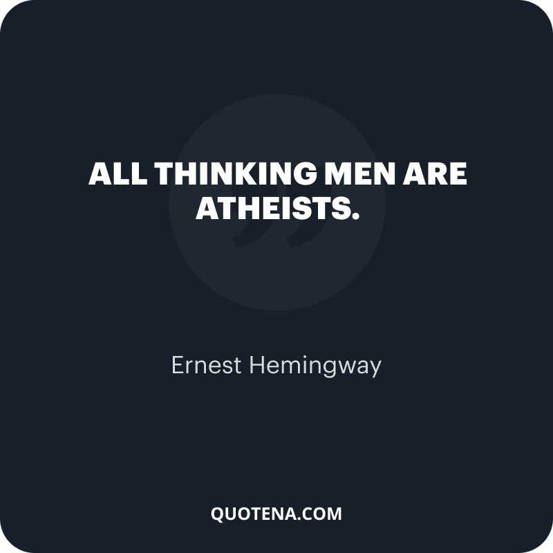 """""""All thinking men are atheists."""" – Ernest Hemingway"""