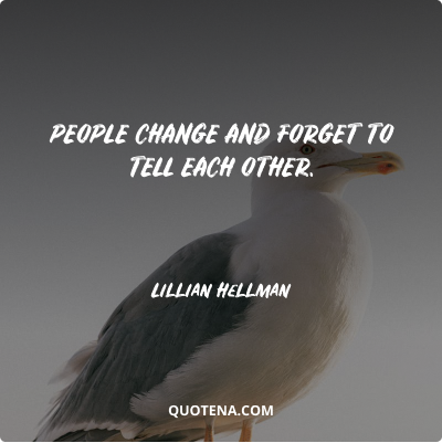 """""""People change and forget to tell each other."""" – Lillian Hellman"""