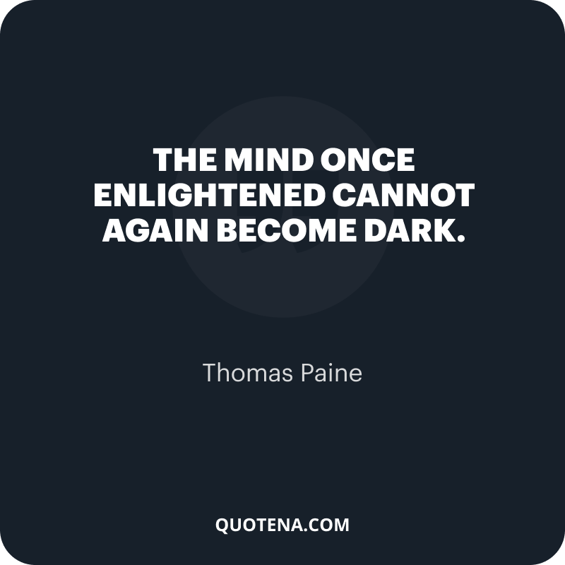 """""""The mind once enlightened cannot again become dark."""" – Thomas Paine"""