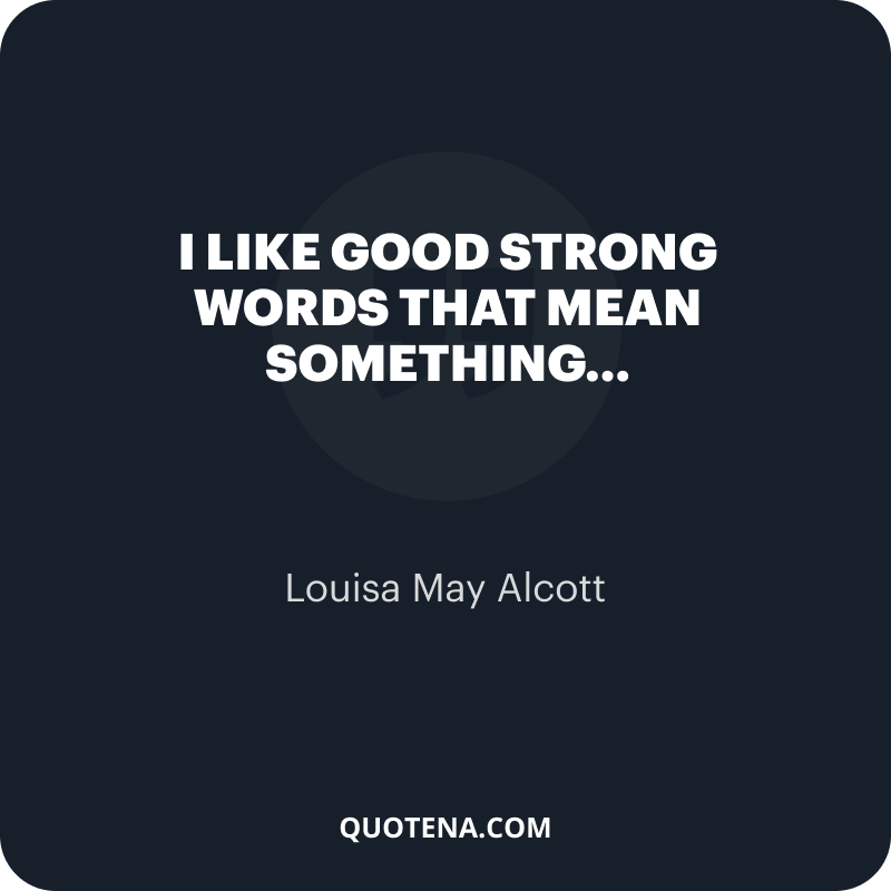 """""""I like good strong words that mean something…"""" – Louisa May Alcott"""