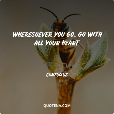 """""""Wheresoever you go, go with all your heart."""" – Confucius"""
