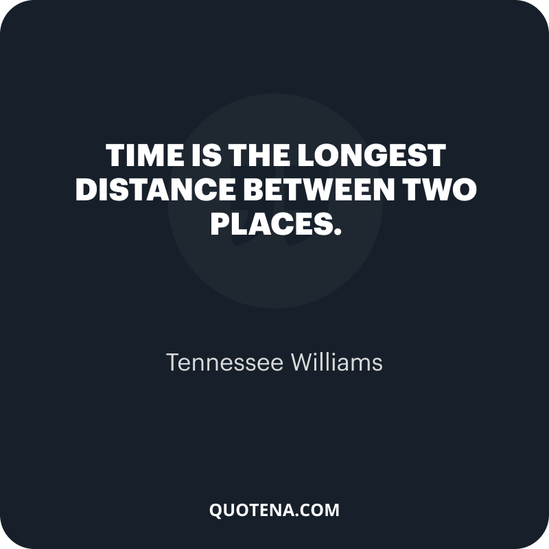 """""""Time is the longest distance between two places."""" – Tennessee Williams"""