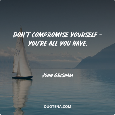"""""""Don't compromise yourself – you're all you have."""" – John Grisham"""
