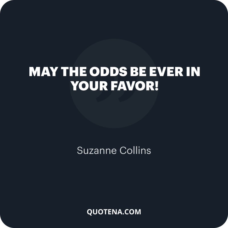 """""""May the odds be ever in your favor!"""" – Suzanne Collins"""