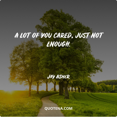 """""""A lot of you cared, just not enough."""" – Jay Asher"""