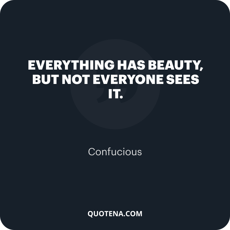 """""""Everything has beauty, but not everyone sees it."""" – Confucious"""